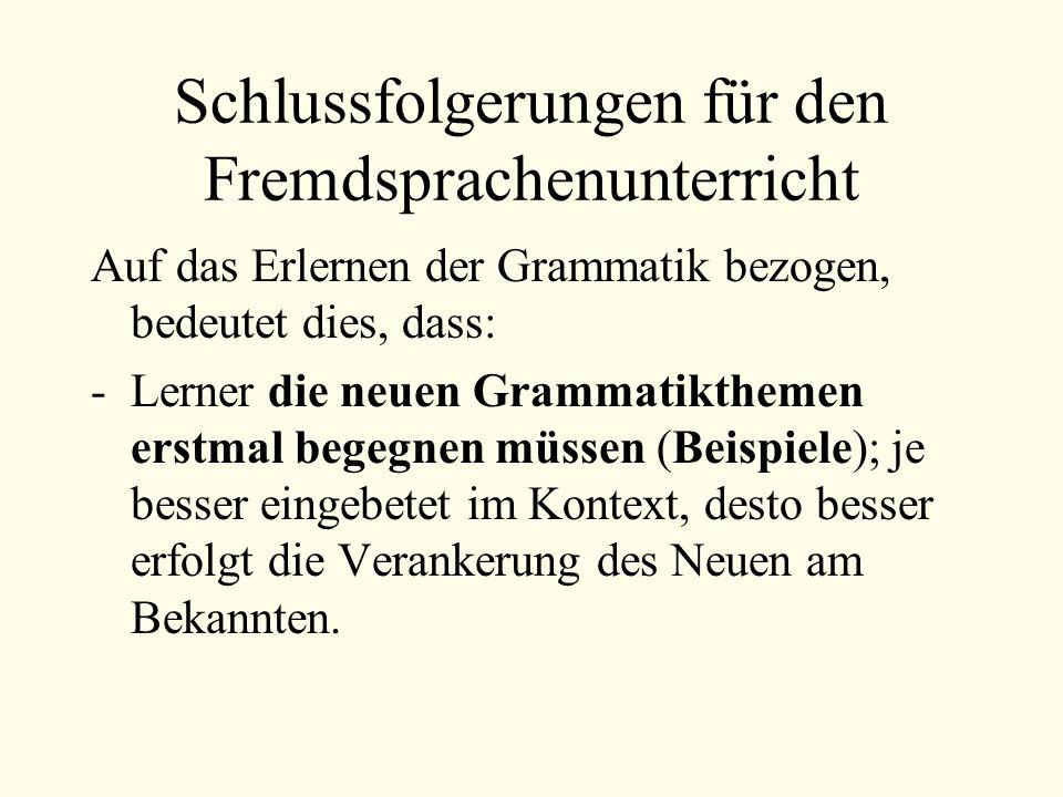 Schlussfolgerungen für den Fremdsprachenunterricht Auf das Erlernen der Grammatik bezogen, bedeutet dies, dass: -Lerner die neuen Grammatikthemen erstmal begegnen müssen (Beispiele); je besser eingebetet im Kontext, desto besser erfolgt die Verankerung des Neuen am Bekannten.