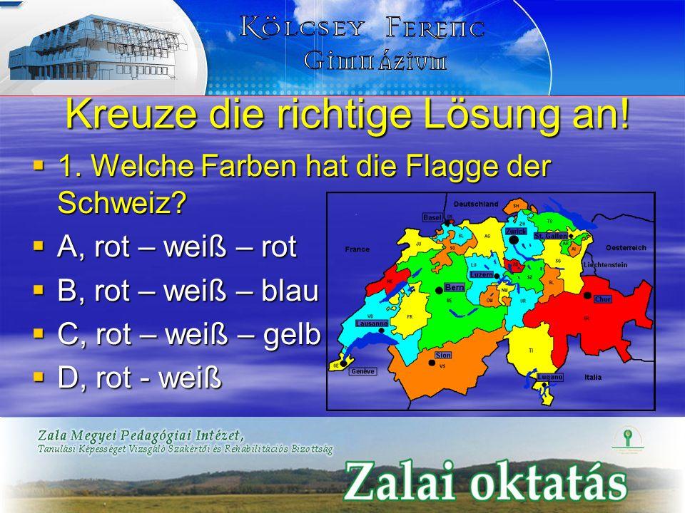 Kreuze die richtige Lösung an! 1. Welche Farben hat die Flagge der Schweiz? 1. Welche Farben hat die Flagge der Schweiz? A, rot – weiß – rot A, rot –