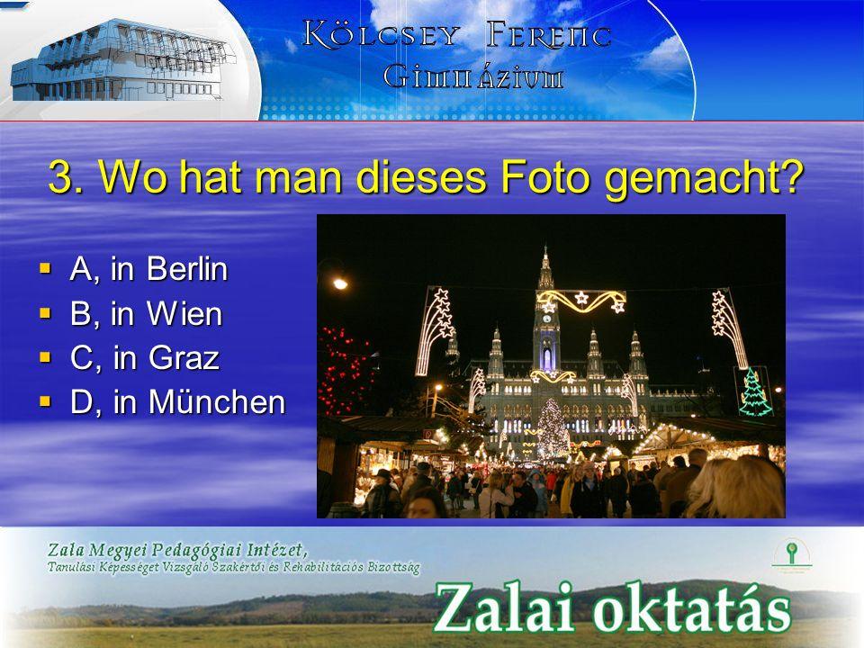 3. Wo hat man dieses Foto gemacht? A, in Berlin A, in Berlin B, in Wien B, in Wien C, in Graz C, in Graz D, in München D, in München