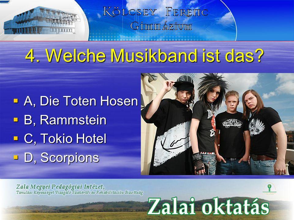 4. Welche Musikband ist das? A, Die Toten Hosen A, Die Toten Hosen B, Rammstein B, Rammstein C, Tokio Hotel C, Tokio Hotel D, Scorpions D, Scorpions