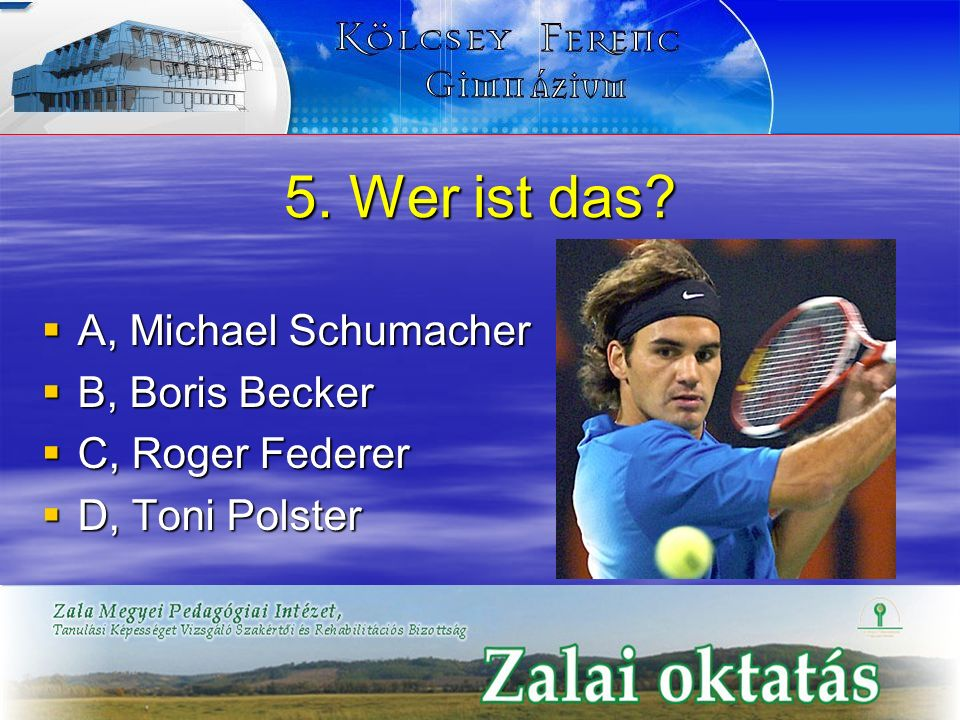 5. Wer ist das? A, Michael Schumacher A, Michael Schumacher B, Boris Becker B, Boris Becker C, Roger Federer C, Roger Federer D, Toni Polster D, Toni