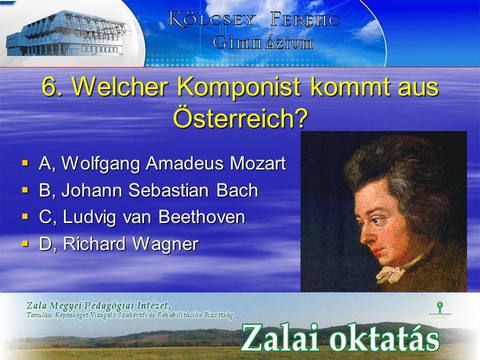 6. Welcher Komponist kommt aus Österreich? A, Wolfgang Amadeus Mozart A, Wolfgang Amadeus Mozart B, Johann Sebastian Bach B, Johann Sebastian Bach C,