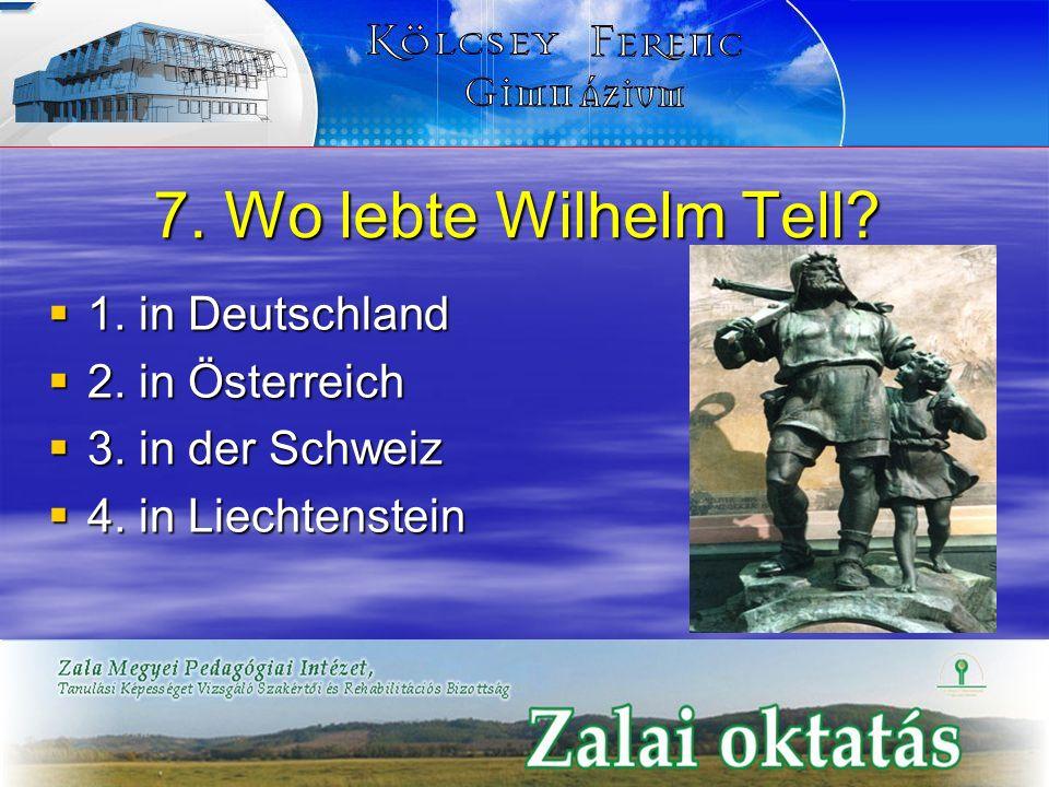 7. Wo lebte Wilhelm Tell? 1. in Deutschland 1. in Deutschland 2. in Österreich 2. in Österreich 3. in der Schweiz 3. in der Schweiz 4. in Liechtenstei