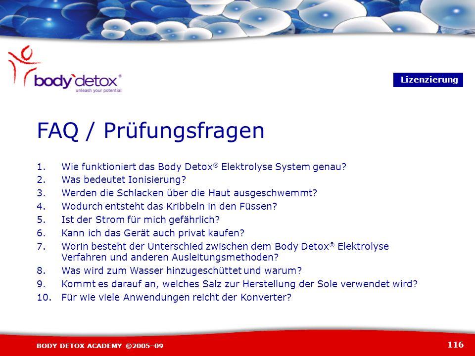 116 BODY DETOX ACADEMY ©2005–09 FAQ / Prüfungsfragen Lizenzierung 1.Wie funktioniert das Body Detox ® Elektrolyse System genau? 2.Was bedeutet Ionisie