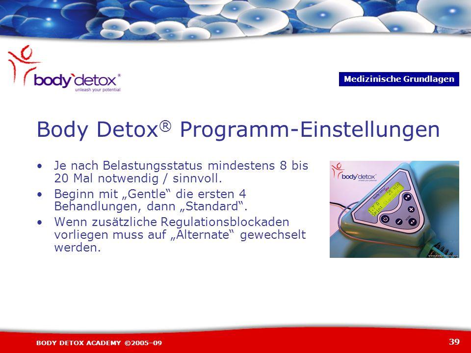 39 BODY DETOX ACADEMY ©2005–09 Body Detox ® Programm-Einstellungen Je nach Belastungsstatus mindestens 8 bis 20 Mal notwendig / sinnvoll. Beginn mit G