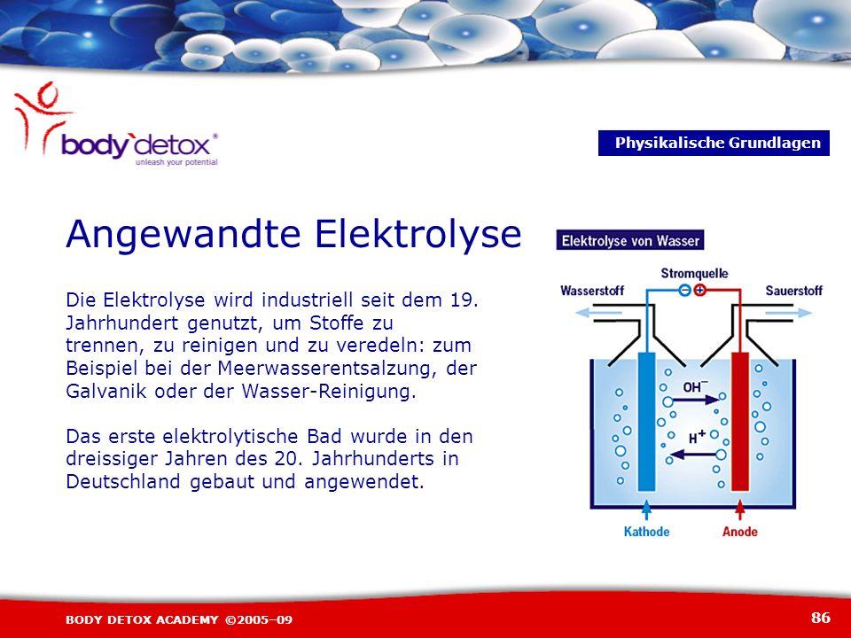 86 BODY DETOX ACADEMY ©2005–09 Angewandte Elektrolyse Die Elektrolyse wird industriell seit dem 19. Jahrhundert genutzt, um Stoffe zu trennen, zu rein
