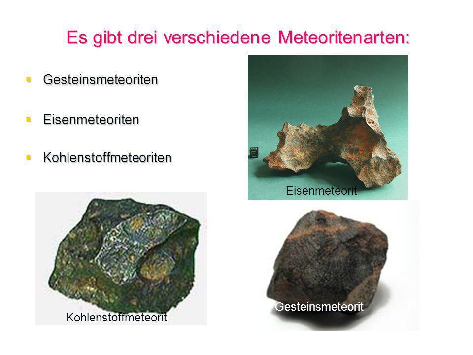 Es gibt drei verschiedene Meteoritenarten: Gesteinsmeteoriten Gesteinsmeteoriten Eisenmeteoriten Eisenmeteoriten Kohlenstoffmeteoriten Kohlenstoffmete