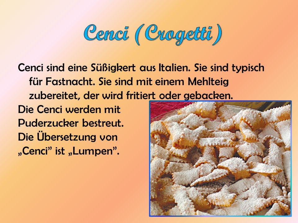 Cenci sind eine Süßigkert aus Italien. Sie sind typisch für Fastnacht. Sie sind mit einem Mehlteig zubereitet, der wird fritiert oder gebacken. Die Ce