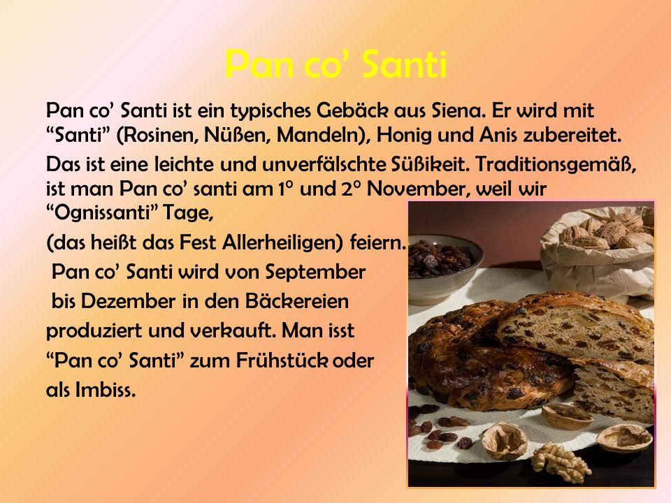 Pan co Santi Pan co Santi ist ein typisches Gebäck aus Siena. Er wird mit Santi (Rosinen, Nüßen, Mandeln), Honig und Anis zubereitet. Das ist eine lei