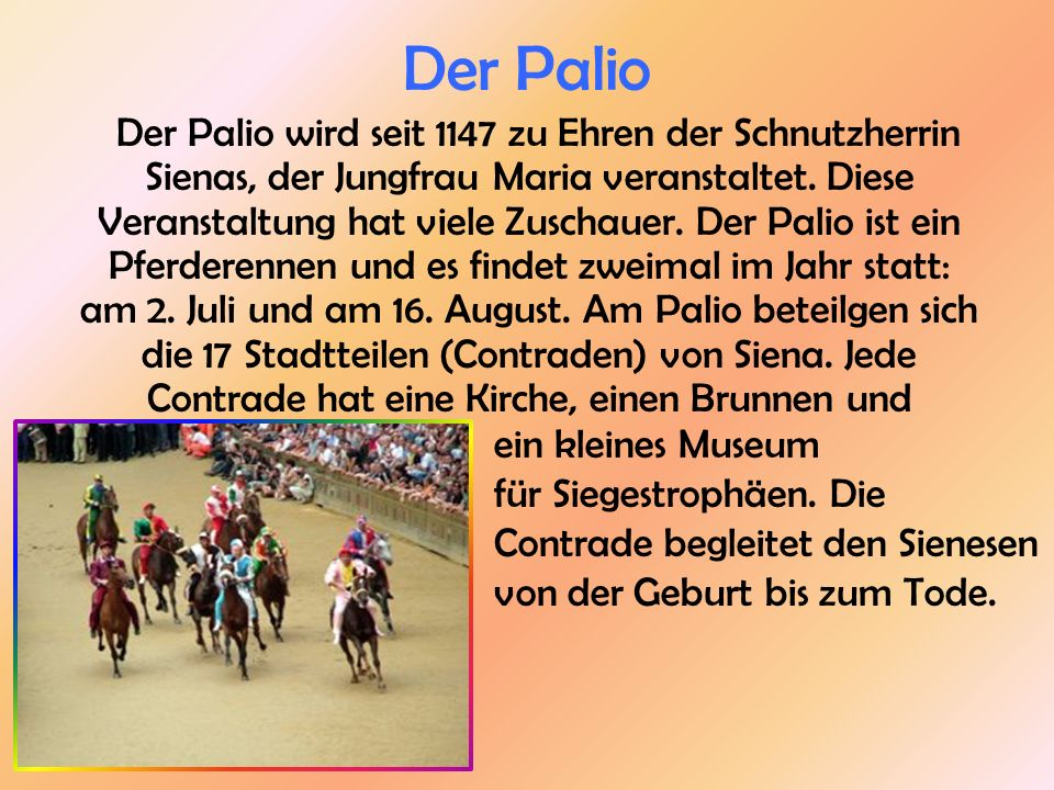 Der Palio Der Palio wird seit 1147 zu Ehren der Schnutzherrin Sienas, der Jungfrau Maria veranstaltet. Diese Veranstaltung hat viele Zuschauer. Der Pa