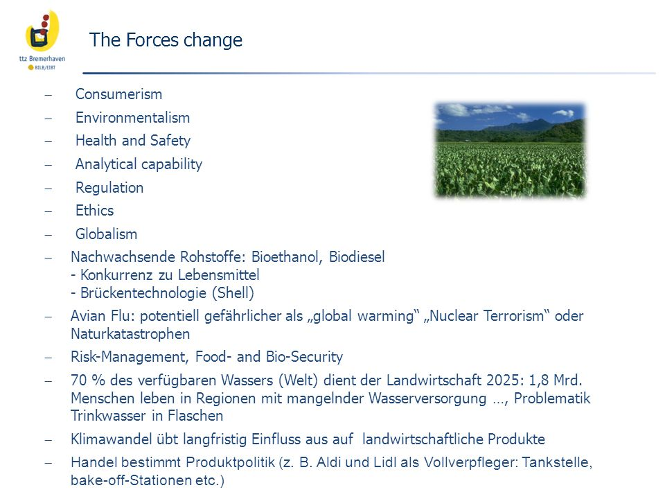 The Forces change Consumerism Environmentalism Health and Safety Analytical capability Regulation Ethics Globalism Nachwachsende Rohstoffe: Bioethanol, Biodiesel - Konkurrenz zu Lebensmittel - Brückentechnologie (Shell) Avian Flu: potentiell gefährlicher als global warming Nuclear Terrorism oder Naturkatastrophen Risk-Management, Food- and Bio-Security 70 % des verfügbaren Wassers (Welt) dient der Landwirtschaft 2025: 1,8 Mrd.