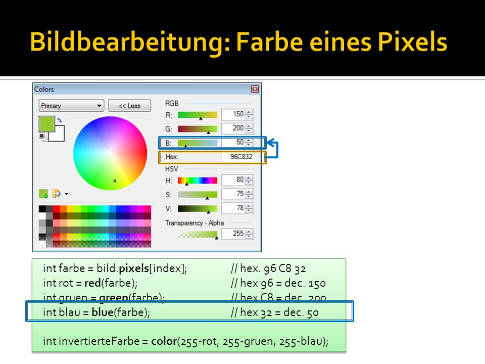 int farbe = bild.pixels[index]; // hex. 96 C8 32 int rot = red(farbe); // hex 96 = dec. 150 int gruen = green(farbe); // hex C8 = dec. 200 int blau =
