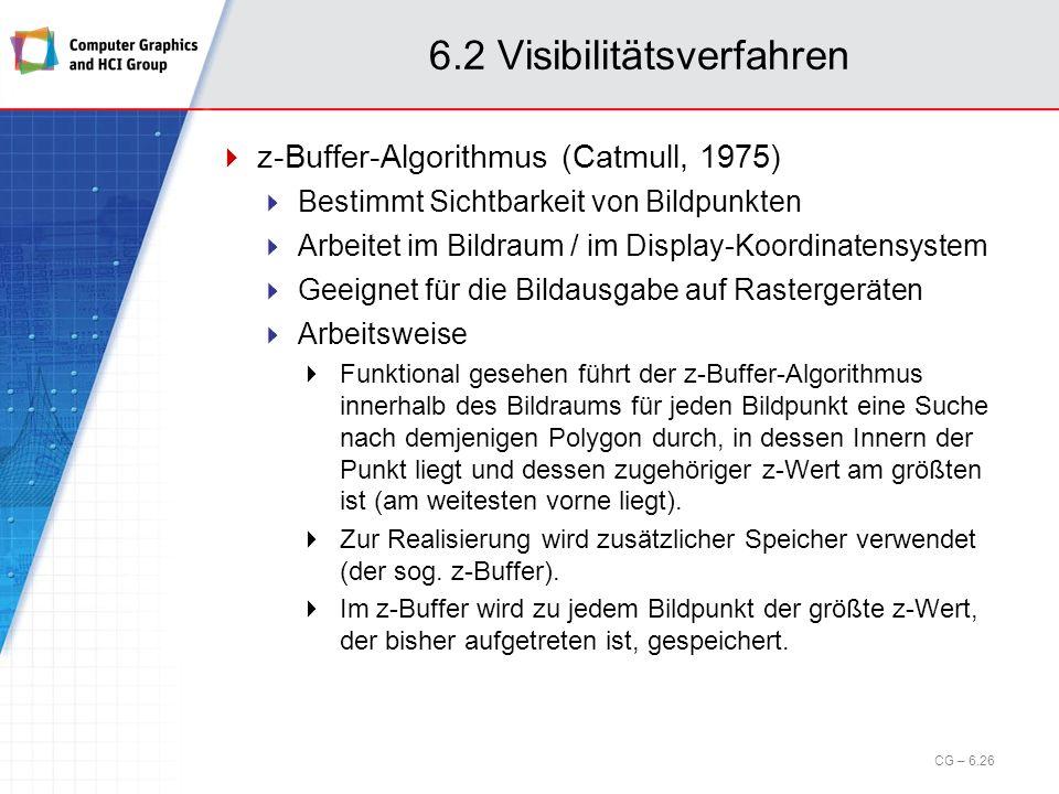 6.2 Visibilitätsverfahren z-Buffer-Algorithmus (Catmull, 1975) Bestimmt Sichtbarkeit von Bildpunkten Arbeitet im Bildraum / im Display-Koordinatensyst