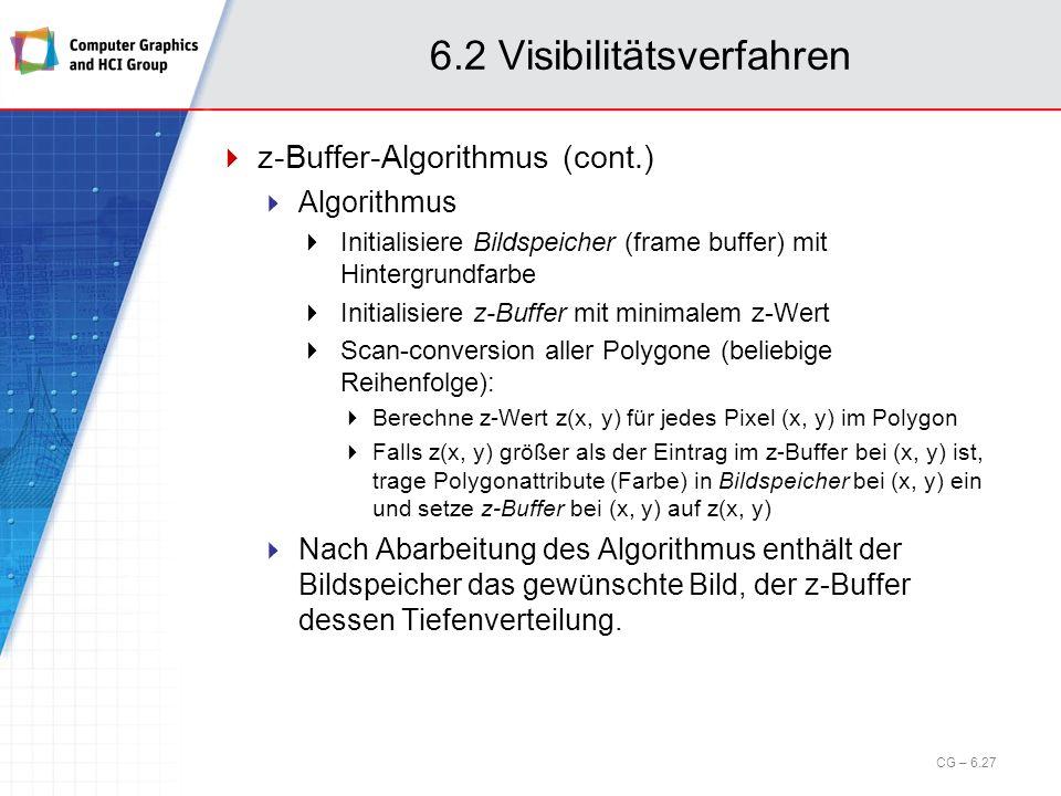 6.2 Visibilitätsverfahren z-Buffer-Algorithmus (cont.) Algorithmus Initialisiere Bildspeicher (frame buffer) mit Hintergrundfarbe Initialisiere z-Buff