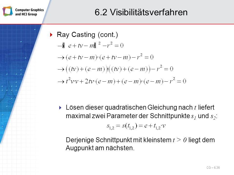 6.2 Visibilitätsverfahren Ray Casting (cont.) Lösen dieser quadratischen Gleichung nach t liefert maximal zwei Parameter der Schnittpunkte s 1 und s 2