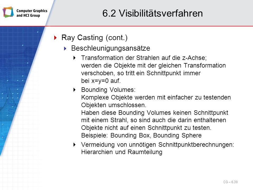 6.2 Visibilitätsverfahren Ray Casting (cont.) Beschleunigungsansätze Transformation der Strahlen auf die z-Achse; werden die Objekte mit der gleichen