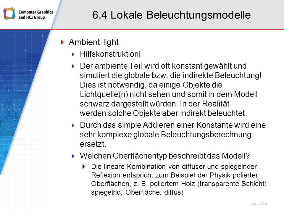 6.4 Lokale Beleuchtungsmodelle Ambient light Hilfskonstruktion! Der ambiente Teil wird oft konstant gewählt und simuliert die globale bzw. die indirek