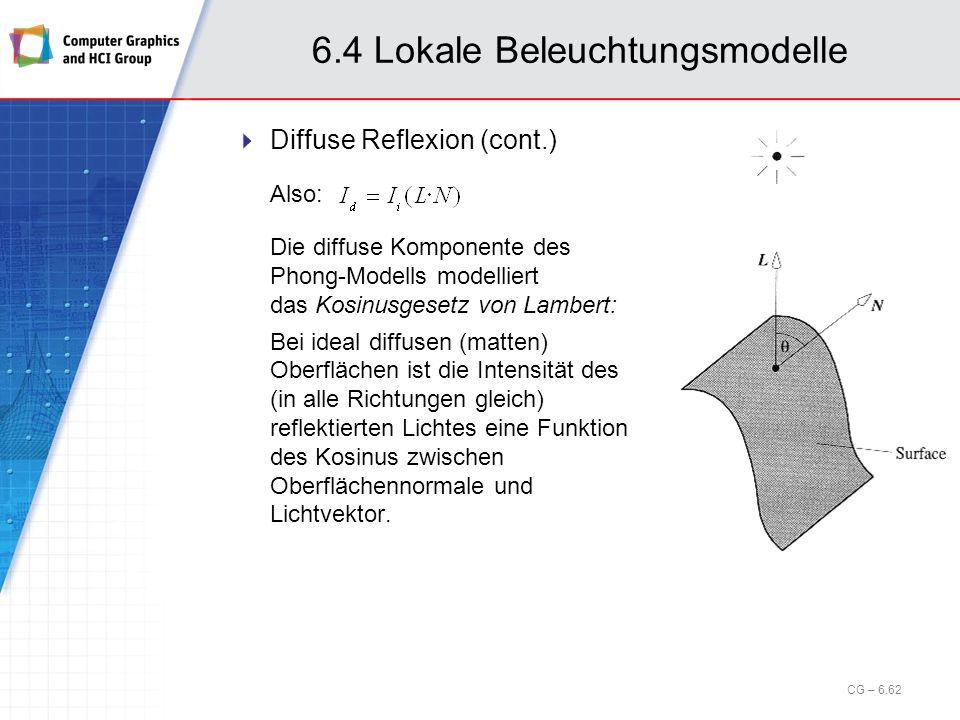 6.4 Lokale Beleuchtungsmodelle Diffuse Reflexion (cont.) Also: Die diffuse Komponente des Phong-Modells modelliert das Kosinusgesetz von Lambert: Bei