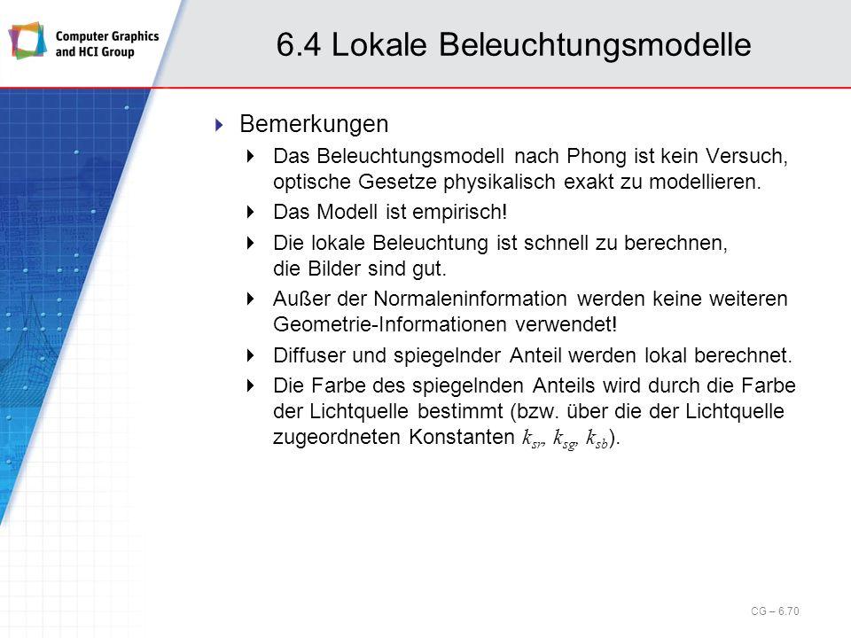 6.4 Lokale Beleuchtungsmodelle Bemerkungen Das Beleuchtungsmodell nach Phong ist kein Versuch, optische Gesetze physikalisch exakt zu modellieren. Das