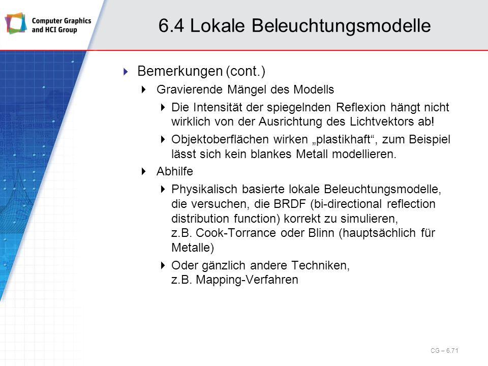 6.4 Lokale Beleuchtungsmodelle Bemerkungen (cont.) Gravierende Mängel des Modells Die Intensität der spiegelnden Reflexion hängt nicht wirklich von de