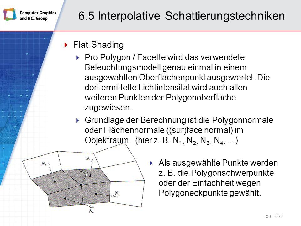 6.5 Interpolative Schattierungstechniken Flat Shading Pro Polygon / Facette wird das verwendete Beleuchtungsmodell genau einmal in einem ausgewählten