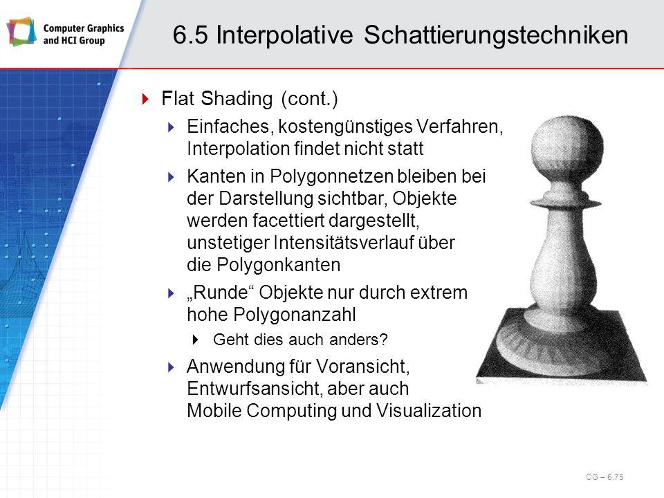 6.5 Interpolative Schattierungstechniken CG – 6.75 Flat Shading (cont.) Einfaches, kostengünstiges Verfahren, Interpolation findet nicht statt Kanten