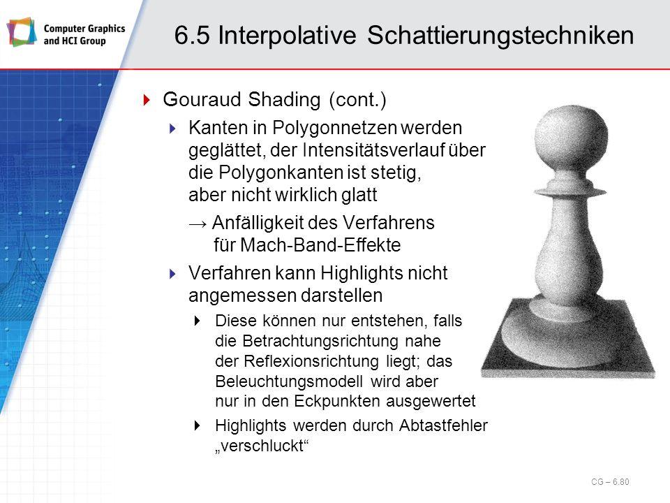 6.5 Interpolative Schattierungstechniken CG – 6.80 Gouraud Shading (cont.) Kanten in Polygonnetzen werden geglättet, der Intensitätsverlauf über die P