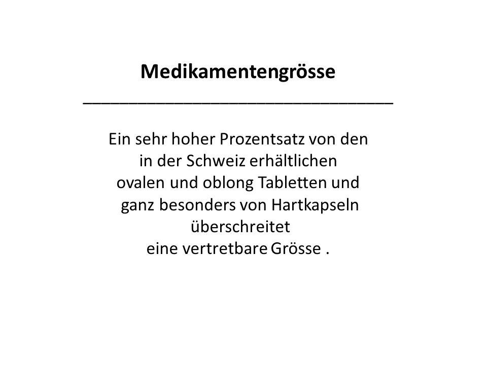 Medikamentengrösse __________________________________ Ein sehr hoher Prozentsatz von den in der Schweiz erhältlichen ovalen und oblong Tabletten und ganz besonders von Hartkapseln überschreitet eine vertretbare Grösse.