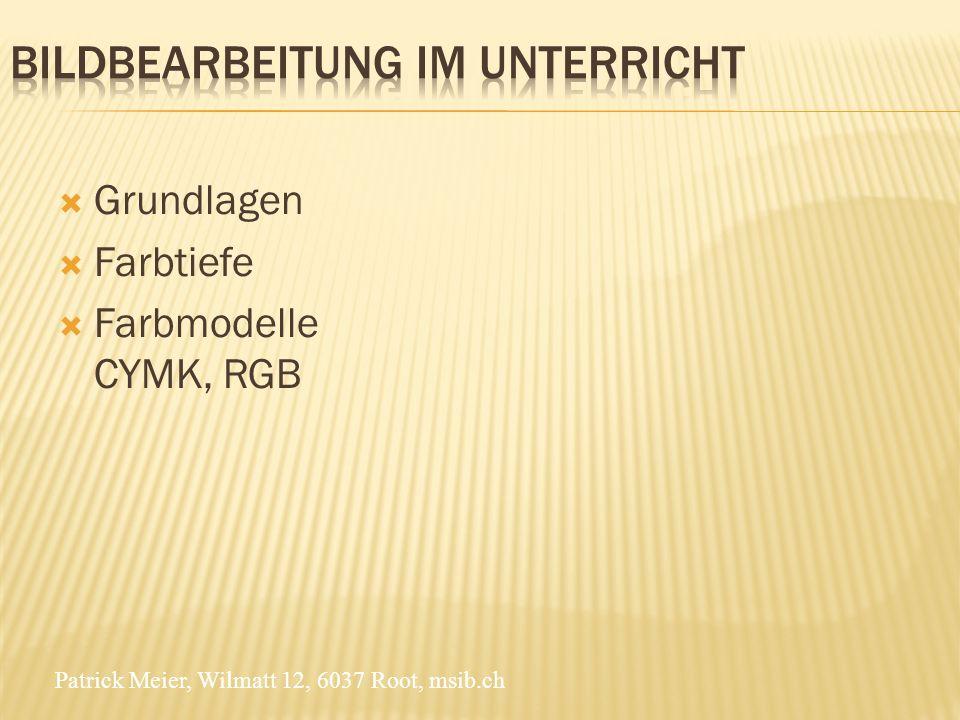 Patrick Meier, Wilmatt 12, 6037 Root, msib.ch Grundlagen Farbtiefe Farbmodelle CYMK, RGB