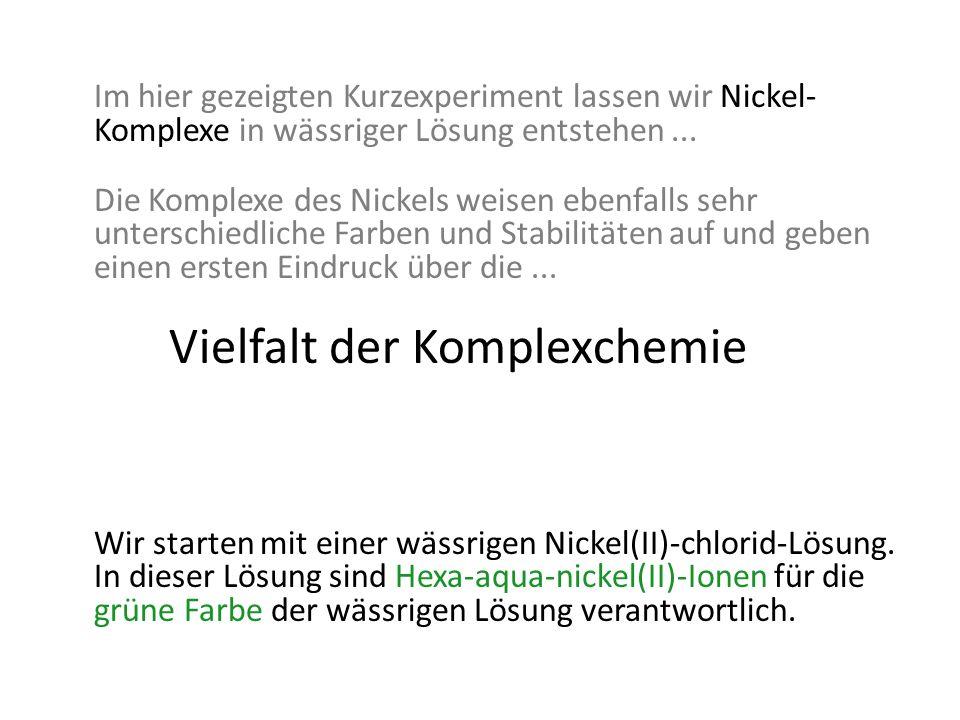 Im hier gezeigten Kurzexperiment lassen wir Nickel- Komplexe in wässriger Lösung entstehen... Die Komplexe des Nickels weisen ebenfalls sehr unterschi