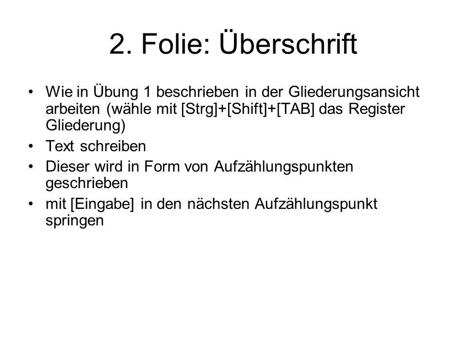 2. Folie: Überschrift Wie in Übung 1 beschrieben in der Gliederungsansicht arbeiten (wähle mit [Strg]+[Shift]+[TAB] das Register Gliederung) Text schr