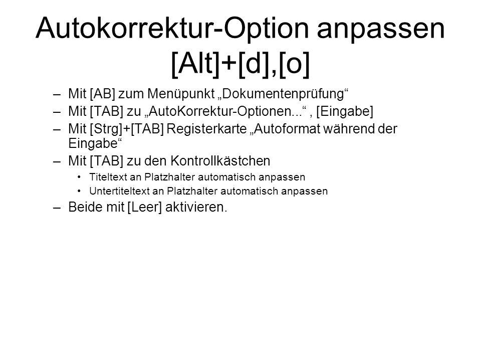 Autokorrektur-Option anpassen [Alt]+[d],[o] –Mit [AB] zum Menüpunkt Dokumentenprüfung –Mit [TAB] zu AutoKorrektur-Optionen..., [Eingabe] –Mit [Strg]+[TAB] Registerkarte Autoformat während der Eingabe –Mit [TAB] zu den Kontrollkästchen Titeltext an Platzhalter automatisch anpassen Untertiteltext an Platzhalter automatisch anpassen –Beide mit [Leer] aktivieren.