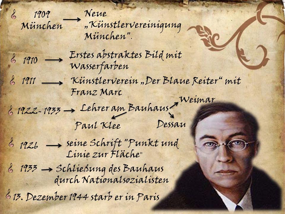 1910 Erstes abstraktes Bild mit Wasserfarben 1911 Künstlerverein Der Blaue Reiter mit Franz Marc 1922- 1933 Lehrer am Bauhaus Weimar Dessau Paul Klee