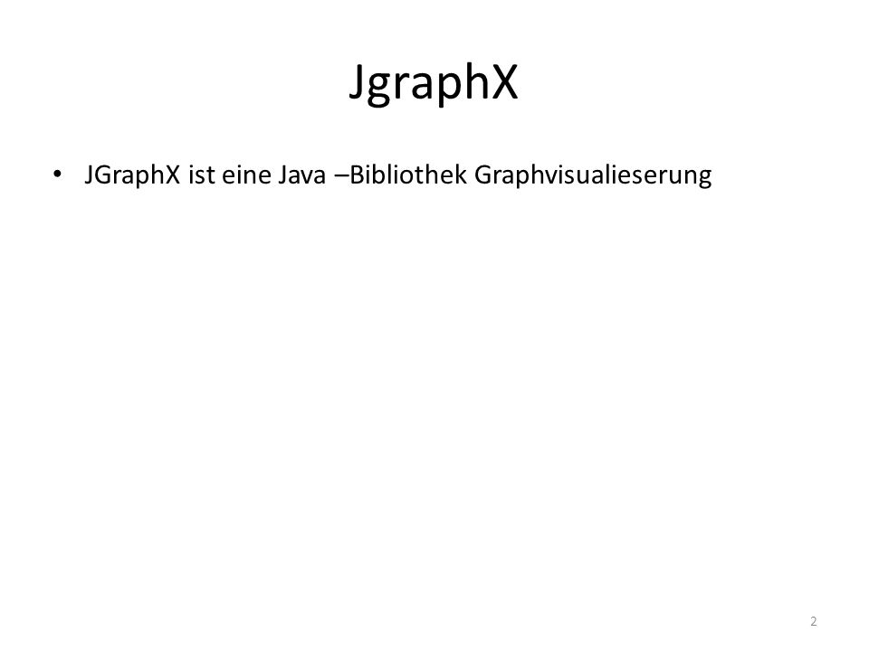 Beispiel: Zuerst wird ein Objekt für mxGraph erstellt: mxGraph graph = new mxGraph(); Knoten werden durch insertVertex erstellt: Object a = graph.insertVertex(null, null, a , 0, 0, 80,30); Object b = graph.insertVertex(null, null, b , 0, 0, 80, 30); insertEdge erstellt eine Kante zwischen den Knoten a und b: graph.insertEdge(null, null, , a, b);