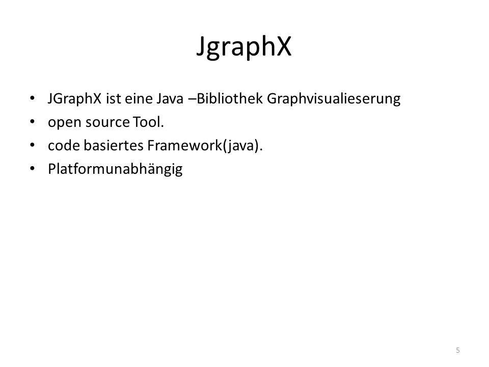 JgraphX JGraphX ist eine Java –Bibliothek Graphvisualieserung open source Tool. code basiertes Framework(java). Platformunabhängig 5