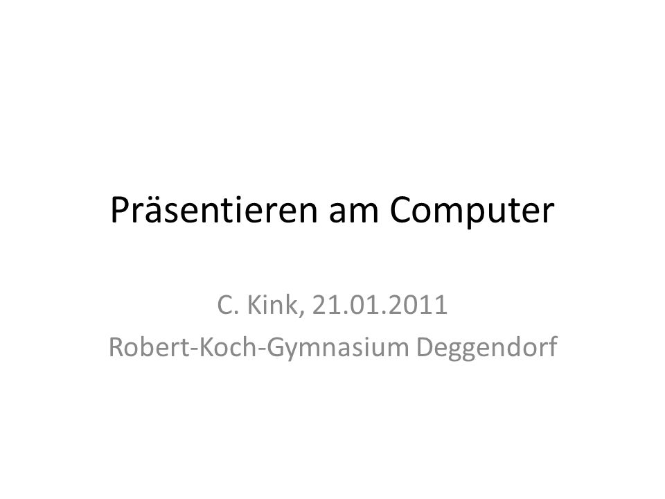 Präsentieren am Computer C. Kink, 21.01.2011 Robert-Koch-Gymnasium Deggendorf