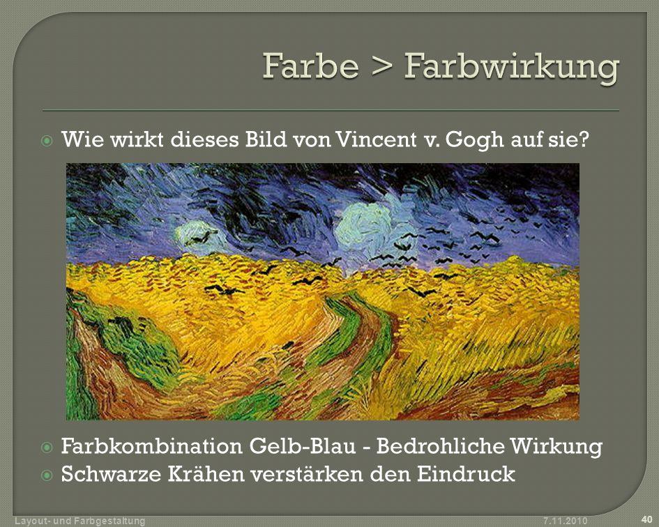 Wie wirkt dieses Bild von Vincent v. Gogh auf sie? Farbkombination Gelb-Blau - Bedrohliche Wirkung Schwarze Krähen verstärken den Eindruck 7.11.2010 4