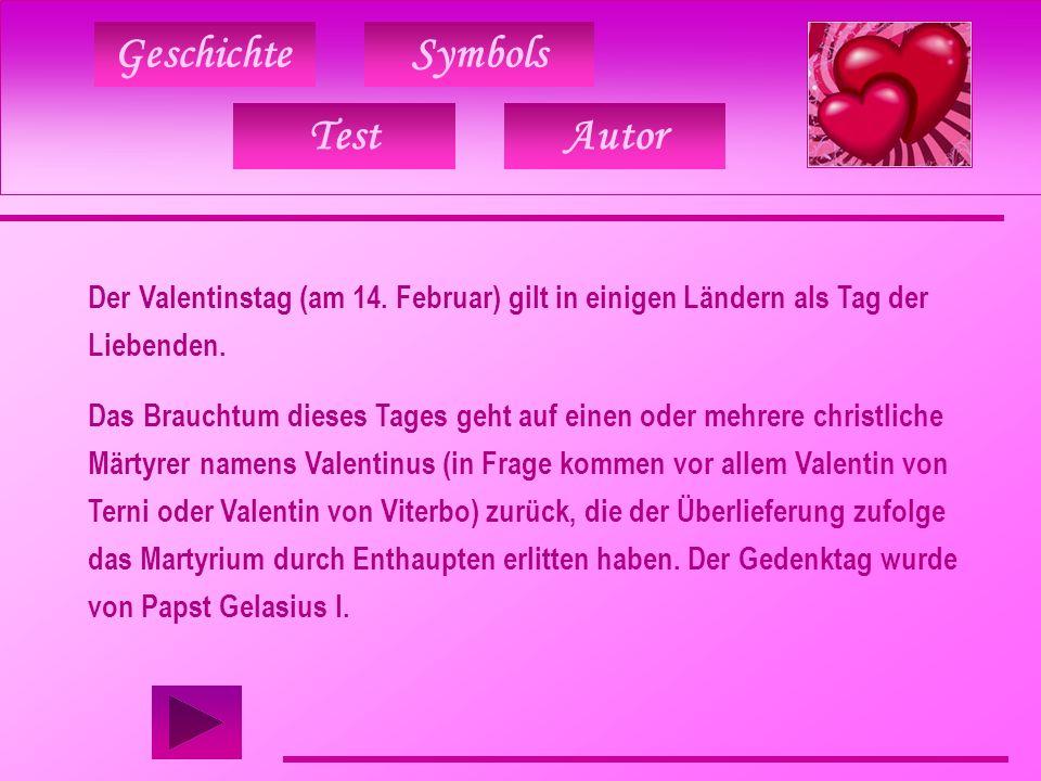 Geschichte TestAutor Symbols Der Valentinstag (am 14. Februar) gilt in einigen Ländern als Tag der Liebenden. Das Brauchtum dieses Tages geht auf eine