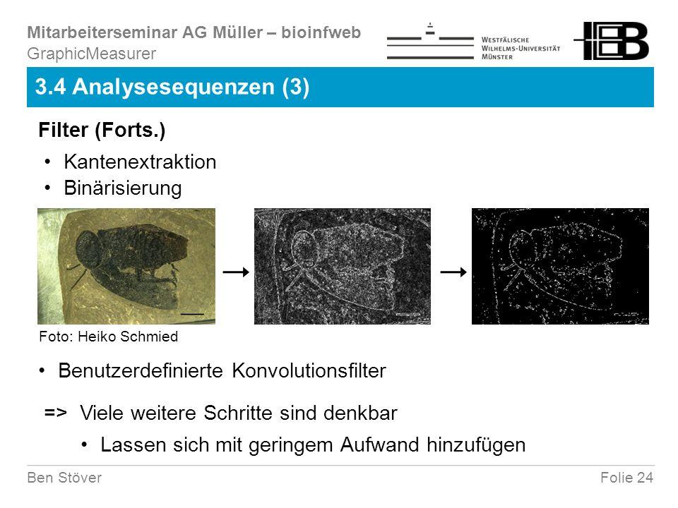 Mitarbeiterseminar AG Müller – bioinfweb Folie 24Ben Stöver 3.4 Analysesequenzen (3) GraphicMeasurer Kantenextraktion => Viele weitere Schritte sind denkbar Lassen sich mit geringem Aufwand hinzufügen Benutzerdefinierte Konvolutionsfilter Filter (Forts.) Binärisierung Foto: Heiko Schmied