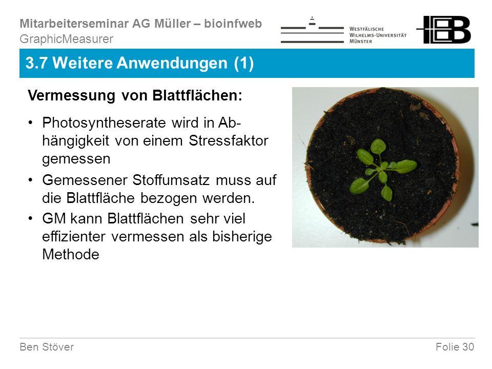 Mitarbeiterseminar AG Müller – bioinfweb Folie 30Ben Stöver 3.7 Weitere Anwendungen (1) Vermessung von Blattflächen: Photosyntheserate wird in Ab- hängigkeit von einem Stressfaktor gemessen Gemessener Stoffumsatz muss auf die Blattfläche bezogen werden.