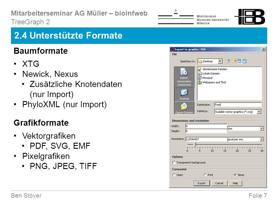 Mitarbeiterseminar AG Müller – bioinfweb Folie 7Ben Stöver 2.4 Unterstützte Formate TreeGraph 2 XTG Newick, Nexus Zusätzliche Knotendaten (nur Import) PhyloXML (nur Import) Baumformate Grafikformate Vektorgrafiken PDF, SVG, EMF Pixelgrafiken PNG, JPEG, TIFF