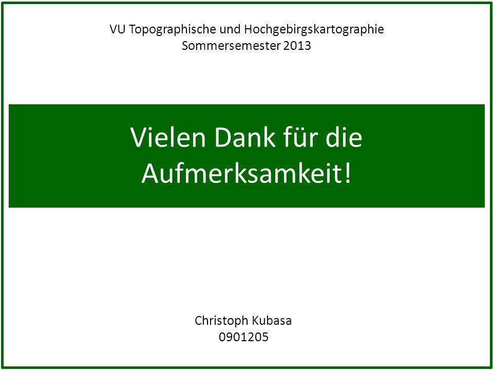 Vielen Dank für die Aufmerksamkeit! Christoph Kubasa 0901205 VU Topographische und Hochgebirgskartographie Sommersemester 2013