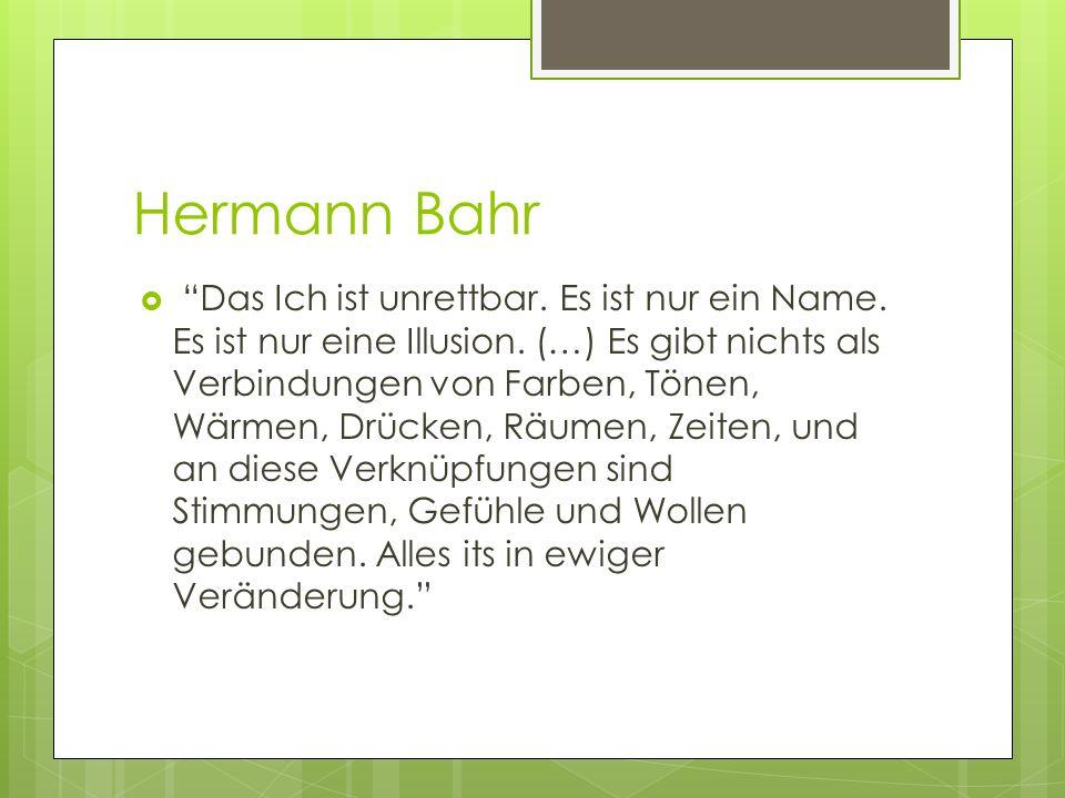 Hermann Bahr Das Ich ist unrettbar. Es ist nur ein Name. Es ist nur eine Illusion. (…) Es gibt nichts als Verbindungen von Farben, Tönen, Wärmen, Drüc