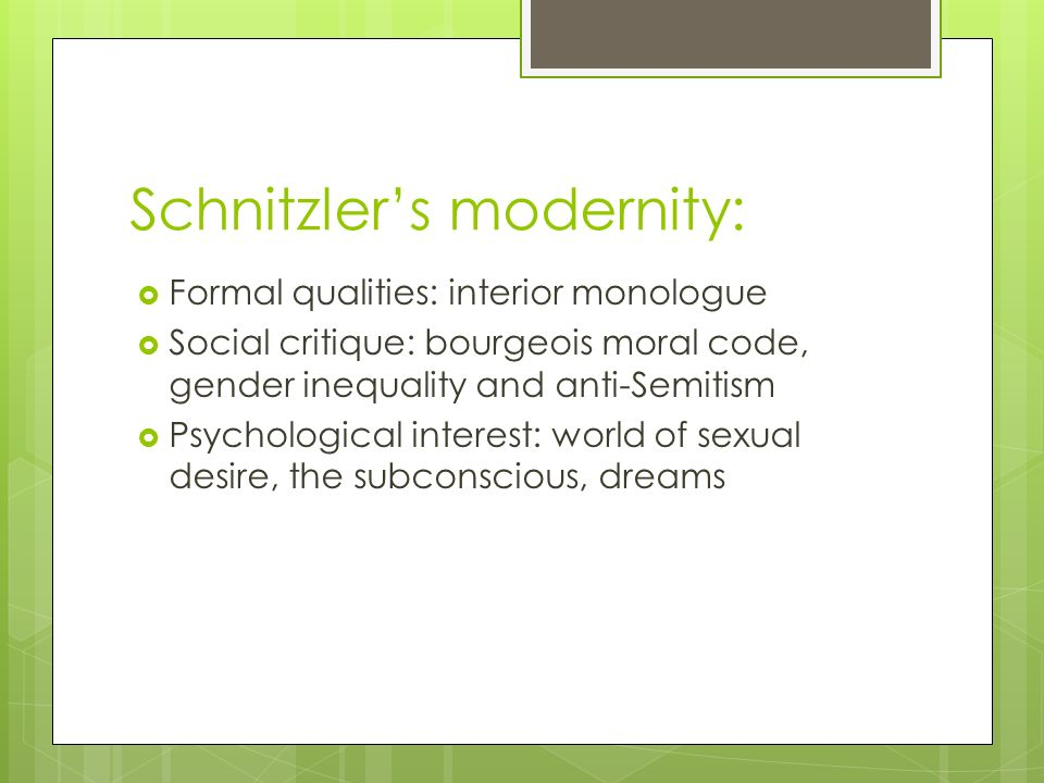Schnitzlers modernity: Formal qualities: interior monologue Social critique: bourgeois moral code, gender inequality and anti-Semitism Psychological interest: world of sexual desire, the subconscious, dreams
