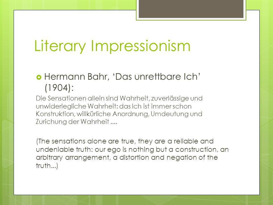 Literary Impressionism Hermann Bahr, Das unrettbare Ich (1904): Die Sensationen allein sind Wahrheit, zuverlässige und unwiderlegliche Wahrheit: das I