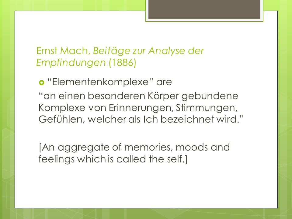 Ernst Mach, Beitäge zur Analyse der Empfindungen (1886) Elementenkomplexe are an einen besonderen Körper gebundene Komplexe von Erinnerungen, Stimmungen, Gefühlen, welcher als Ich bezeichnet wird.