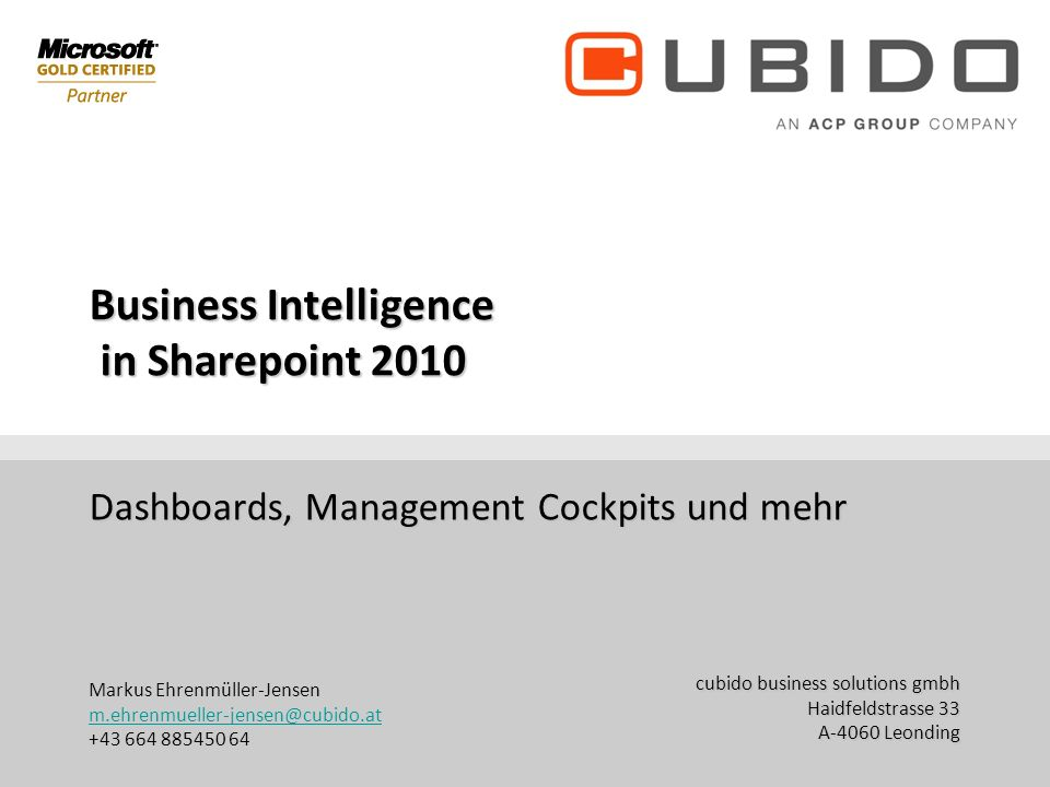 cubido business solutions gmbh Haidfeldstrasse 33 A-4060 Leonding office@cubido.at +43 (70) 671155 DW Business Intelligence in Sharepoint 2010 Dashboa