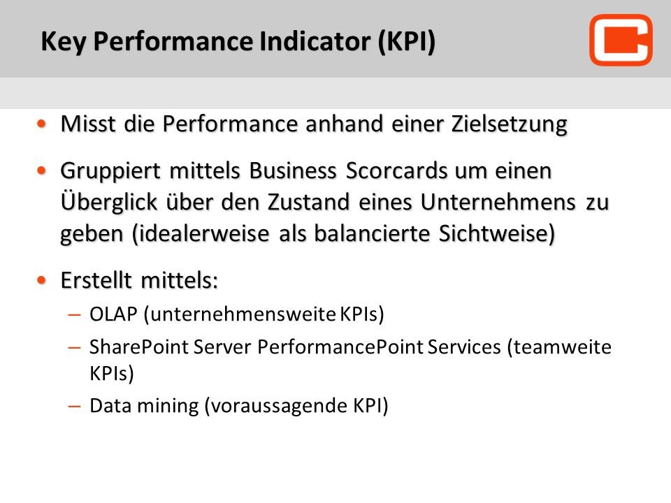 Key Performance Indicator (KPI) Misst die Performance anhand einer ZielsetzungMisst die Performance anhand einer Zielsetzung Gruppiert mittels Business Scorcards um einen Überglick über den Zustand eines Unternehmens zu geben (idealerweise als balancierte Sichtweise)Gruppiert mittels Business Scorcards um einen Überglick über den Zustand eines Unternehmens zu geben (idealerweise als balancierte Sichtweise) Erstellt mittels:Erstellt mittels: – OLAP (unternehmensweite KPIs) – SharePoint Server PerformancePoint Services (teamweite KPIs) – Data mining (voraussagende KPI)
