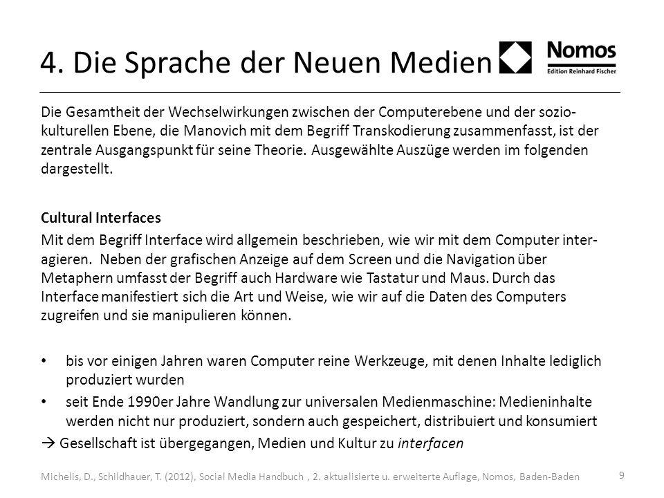 9 4. Die Sprache der Neuen Medien Die Gesamtheit der Wechselwirkungen zwischen der Computerebene und der sozio- kulturellen Ebene, die Manovich mit de