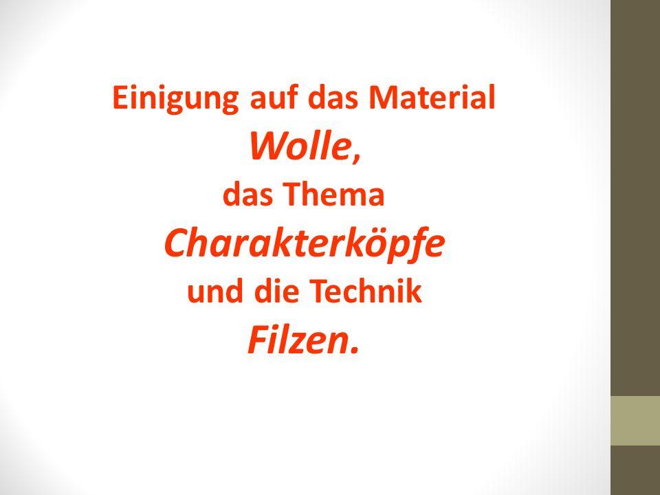 Einigung auf das Material Wolle, das Thema Charakterköpfe und die Technik Filzen.